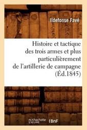 Histoire Et Tactique Des Trois Armes Et Plus Particulièrement de l'Artillerie de Campagne (Éd.1845)