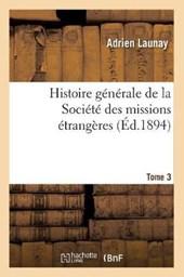 Histoire Générale de la Société Des Missions Étrangères. Tome 3 (Éd.1894)