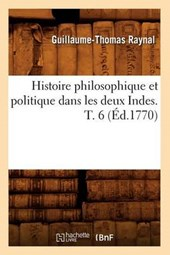 Histoire Philosophique Et Politique Dans Les Deux Indes. T. 6 (Éd.1770)