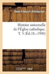 Histoire Universelle de l'Église Catholique. T. 5 (Éd.18..-1900)