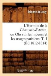 L'Hermite de la Chaussée-d'Antin, Ou Obs Sur Les Moeurs Et Les Usages Parisiens. T. 1 (Éd.1812-1814)