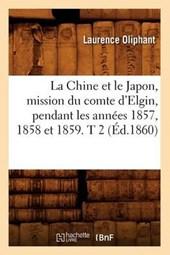 La Chine Et Le Japon, Mission Du Comte d'Elgin, Pendant Les Années 1857, 1858 Et 1859. T 2 (Éd.1860)