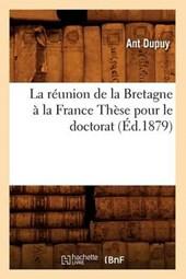La Réunion de la Bretagne À La France Thèse Pour Le Doctorat, (Éd.1879)