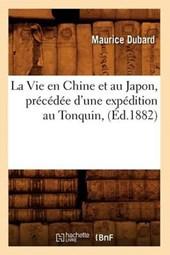 La Vie En Chine Et Au Japon, Précédée d'Une Expédition Au Tonquin, (Éd.1882)