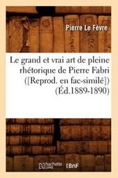 Le Grand Et Vrai Art de Pleine Rhétorique de Pierre Fabri ([reprod. En Fac-Similé]) (Éd.1889-1890)