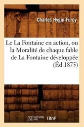 Le La Fontaine En Action, Ou La Moralité de Chaque Fable de la Fontaine Développée (Éd.1875)