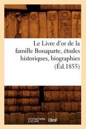 Le Livre d'Or de la Famille Bonaparte, Études Historiques, Biographies (Éd.1855)