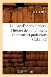 Le Livre d'Or Des Métiers., Histoire de l'Imprimerie Et Des Arts Et Professions (Éd.1852)