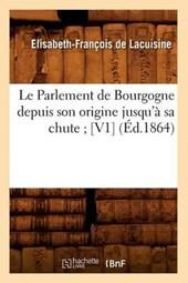 Le Parlement de Bourgogne Depuis Son Origine Jusqu'à Sa Chute; [v1] (Éd.1864)