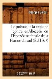 Le Poeme de la Croisade Contre Les Albigeois, Ou L'Epopee Nationale de la France Du Sud (Ed.1863)