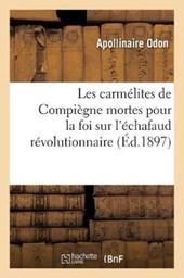Les Carmélites de Compiègne Mortes Pour La Foi Sur l'Échafaud Révolutionnaire (Éd.1897)