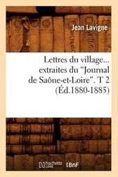 Lettres Du Village. Extraites Du Journal de Saône-Et-Loire. Tome 2 (Éd.1880-1885)