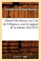 Manuel Des Dames, Ou l'Art de l'Élégance, Sous Le Rapport de la Toilette, (Éd.1833)