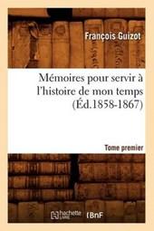 Mémoires Pour Servir À l'Histoire de Mon Temps. Tome Premier (Éd.1858-1867)