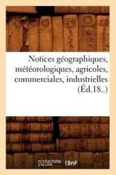 Notices Géographiques, Météorologiques, Agricoles, Commerciales, Industrielles (Éd.18..)