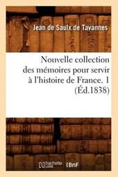 Nouvelle Collection Des Mémoires Pour Servir À l'Histoire de France. 1 (Éd.1838)