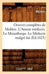 Oeuvres Complètes de Molière. l'Amour Médecin. Le Misanthrope. Le Médecin Malgré Lui (Éd.1823)