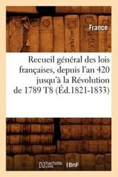 Recueil Général Des Lois Françaises, Depuis l'An 420 Jusqu'à La Révolution de 1789 T8 (Éd.1821-1833)