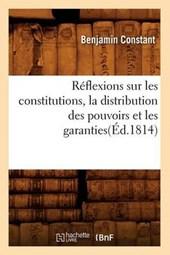 Réflexions Sur Les Constitutions, La Distribution Des Pouvoirs Et Les Garanties(éd.1814)