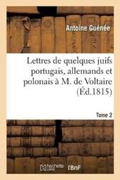 Lettres de Quelques Juifs Portugais, Allemands Et Polonais A M. de Voltaire. Tome 2, Edition