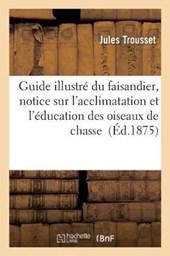Guide Illustre Du Faisandier, Notice Sur L'Acclimatation Et L'Education Des Oiseaux de Chasse Et