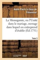 Monogamie. L'Unite Dans Le Mariage, Ouvrage Pour Etablir L'Exacte. Tome