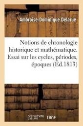 Notions de Chronologie Historique Et Mathematique. Cycles, Periodes, Epoques, Eres Et Dates