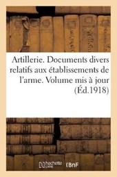 Artillerie. Documents Divers Relatifs Aux Etablissements de L'Arme. Volume MIS a Jour a la