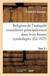 Religions de L'Antiquite Considerees Principalement Dans Leurs Formes Symboliques Tome 3-1