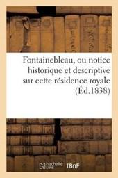 Fontainebleau, Ou Notice Historique Et Descriptive Sur Cette Residence Royale = Fontainebleau, Ou Notice Historique Et Descriptive Sur Cette Ra(c)Side