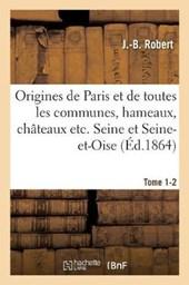 Origines de Paris Et de Toutes Les Communes, Hameaux, Chateaux Etc. Des Departements Tome 1-2