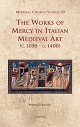 The Works of Mercy in Italian Medieval Art C.1050-c.1400 | Federico Botana |