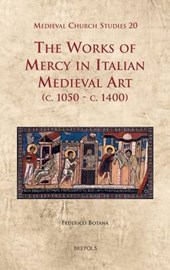 The Works of Mercy in Italian Medieval Art C.1050-c.1400