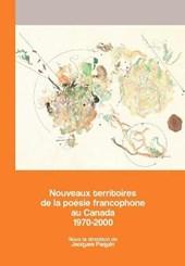 Nouveaux Territoires de la Poesie Francophone Au Canada 1970-2000
