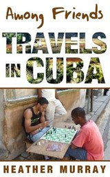 Among Friends: Travels in Cuba | Heather Murray |