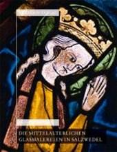 Die mittelalterlichen Glasmalereien in Salzwedel: Pfarrkirche St.Marien, Pfarrkirche St. Katharinen, Johann-Friedrich-Danneil-Museum