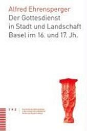 Der Gottesdienst in Stadt und Landschaft Basel im 16. und 17. Jh.