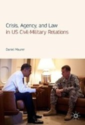 Crisis, Agency, and Law in US Civil-Military Relations | Daniel Maurer |