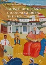 Colonial Justice and Decolonization in the High Court of Tanzania, 1920-1971 | Ellen R. Feingold |