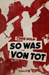 Holm, C: So was von tot