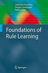 Foundations of Rule Learning | Furnkranz, Johannes ; Gamberger, Dragan ; Lavrac, Nada |