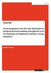An investigation into the role faith plays in political decision making, through the eyes of Christians in Parliament All-Party Group members