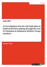 An investigation into the role faith plays in political decision making, through the eyes of Christians in Parliament All-Party Group members | Joshua Bell |
