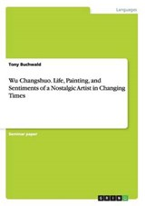 Wu Changshuo. Life, Painting, and Sentiments of a Nostalgic Artist in Changing Times | Tony Buchwald |