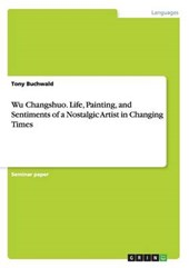 Wu Changshuo. Life, Painting, and Sentiments of a Nostalgic Artist in Changing Times