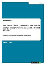 The Fief of Tibnin (Toron) and its Castle in the Age of the Crusades AD (1105-1266  AH 498- 664) | Ahmed Sheir |