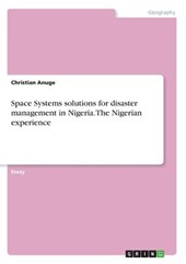 Space Systems Solutions for Disaster Management in Nigeria. the Nigerian Experience