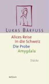 Alices Reise in die Schweiz / Die Probe / Amygdala | Lukas Bärfuss |