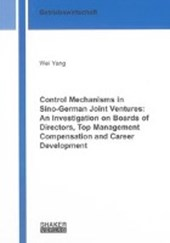 Control Mechanisms in Sino-German Joint Ventures: An Investigation on Boards of Directors, Top Management Compensation and Career Development | Wei Yang |