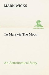 To Mars via The Moon An Astronomical Story | Mark Wicks |
